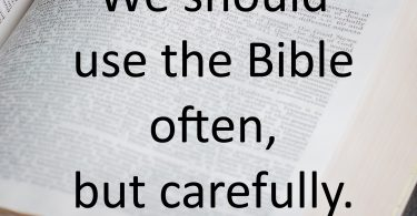 Use the Bible Often, but Carefully. It can be dangerous.