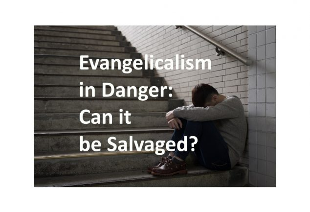 Evangelicalism in Danger: Can It be Salvaged?