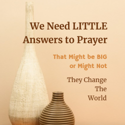 We Need Lots of Little Answers to Prayer